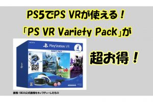 PS5でPS VRが使える! 「PlayStation VR Variety Pack」が超お得