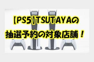 【PS5】TSUTAYAの 抽選予約の対象店舗!