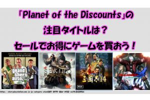 「Planet of the Discounts」の 注目タイトルは? セールでお得にゲームを買おう!