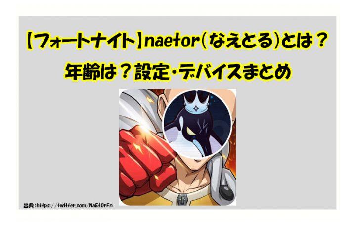 【フォートナイト】CRに加入したnaetor(なえとる)とは?年齢は?設定・デバイスまとめ