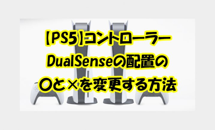 【PS5】コントローラーDualSenseの配置の〇と×を変更する方法