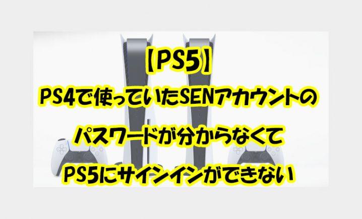 PS4で使っていたSENアカウントのパスワードが分からなくてPS5にサインインができない