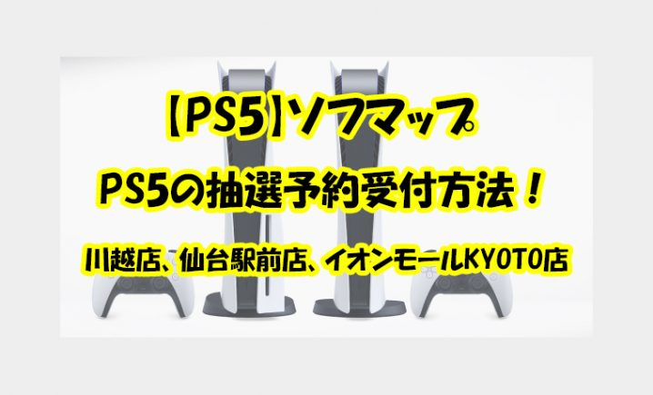 【PS5】ソフマップ | 川越店、仙台駅前店、イオンモールKYOTO店のPS5の抽選予約受付方法!