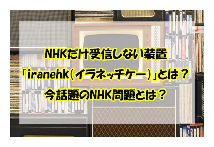 NHKだけ受信しない装置 「iranehk(イラネッチケー)」とは? 今話題のNHK問題とは?