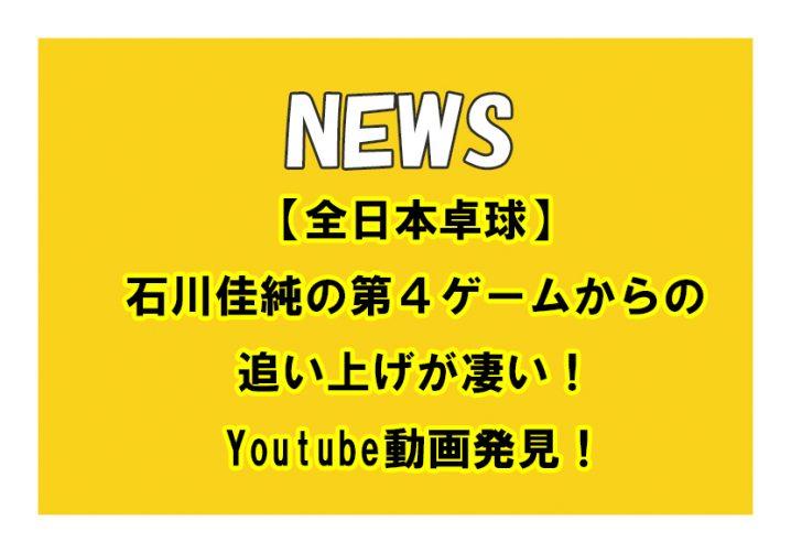 【全日本卓球】石川佳純の第4ゲームからの追い上げが凄い!Youtube動画発見!