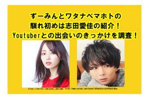 ずーみんとワタナベマホトの馴れ初めは志田愛佳の紹介!Youtuberとの出会いのきっかけを調査!