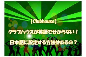 【Clubhouse】クラブハウスが英語で分からない!日本語に設定する方法はあるの?
