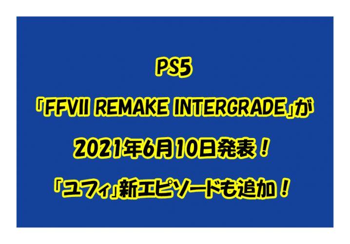 PS5「FFVII REMAKE INTERGRADE」が2021年6月10日発表!「ユフィ」新エピソードも追加!