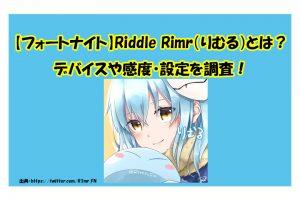 【フォートナイト】Riddle Rimr(りむる)とは?デバイスや感度・設定を調査!
