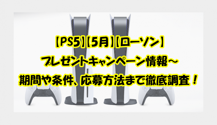 【PS5】【5月】【ローソン】 プレゼントキャンペーン情報~ 期間や条件、応募方法まで徹底調査!