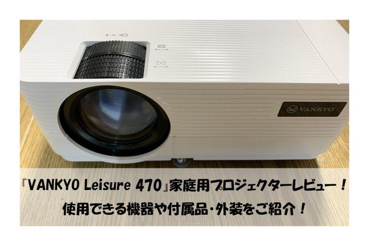 『VANKYO Leisure 470』家庭用プロジェクターレビュー! 使用できる機器や付属品・外装をご紹介!