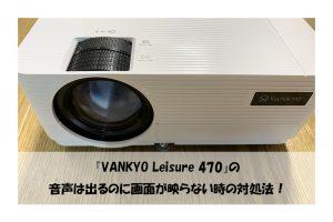 『VANKYO Leisure 470』の 音声は出るのに画面が映らない時の対処法!